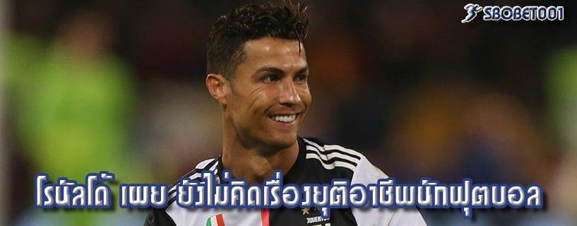โรนัลโด้ เผย ยังไม่คิดเรื่องยุติอาชีพนักฟุตบอล
